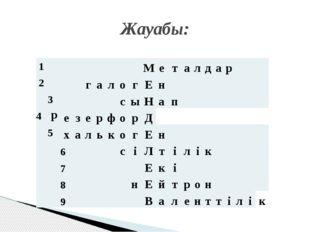 Жауабы: 1 М е т а л д а р 2 г а л о г Е н 4 3 с ы Н а п р е з е р ф о р Д 5