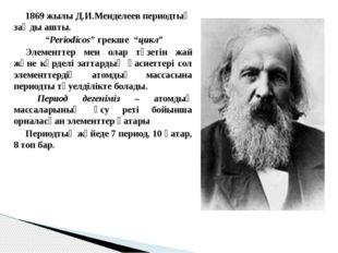 "1869 жылы Д.И.Менделеев периодтық заңды ашты. ""Periodicos"" грекше ""цикл"" Э"
