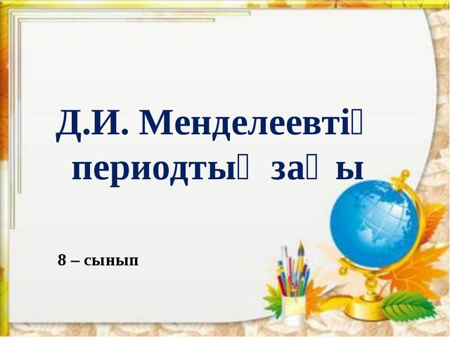 Д.И. Менделеевтің периодтық заңы 8 – сынып