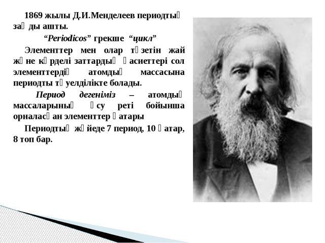 "1869 жылы Д.И.Менделеев периодтық заңды ашты. ""Periodicos"" грекше ""цикл"" Э..."