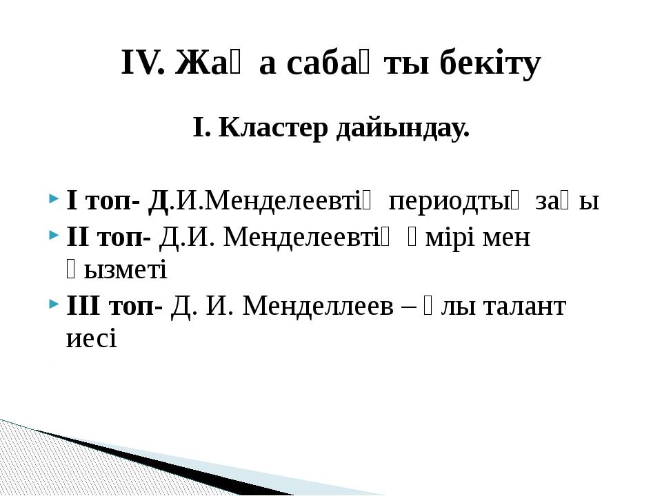 І. Кластер дайындау. І топ- Д.И.Менделеевтің периодтық заңы ІІ топ- Д.И. Менд...
