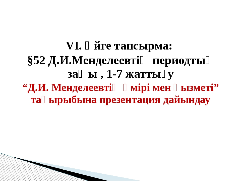 """VІ. Үйге тапсырма: §52 Д.И.Менделеевтің периодтық заңы , 1-7 жаттығу """"Д.И. М..."""