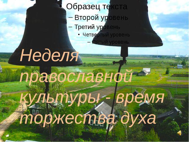 Неделя православной культуры - время торжества духа