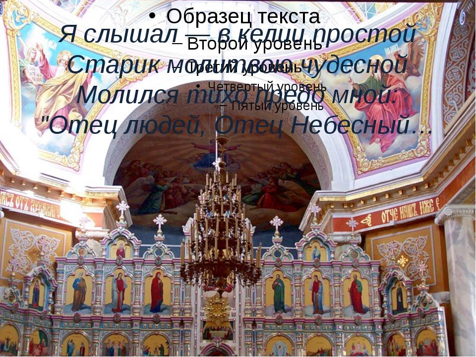 Я слышал — в келии простой Старик молитвою чудесной Молился тихо предо мной:...