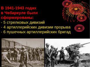 В 1941-1943 годах в Чебаркуле были сформированы: - 5 стрелковых дивизий - 4 а