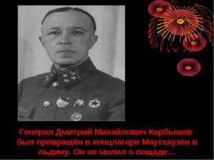 Генерал Дмитрий Михайлович Карбышев был превращён в концлагере Маутхаузен в л