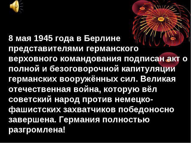 8 мая 1945 года в Берлине представителями германского верховного командования...