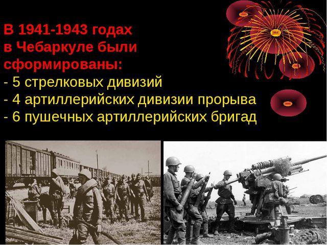 В 1941-1943 годах в Чебаркуле были сформированы: - 5 стрелковых дивизий - 4 а...