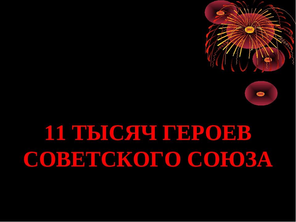11 ТЫСЯЧ ГЕРОЕВ СОВЕТСКОГО СОЮЗА