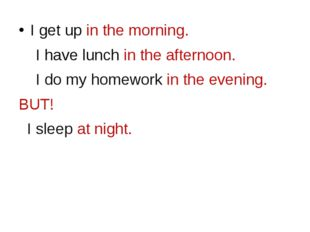I get up in the morning. I have lunch in the afternoon. I do my homework in