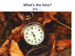 What's the time? It's …