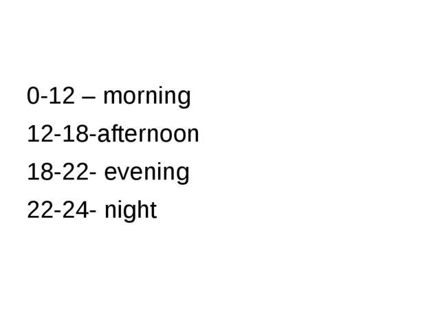 0-12 – morning 12-18-afternoon 18-22- evening 22-24- night