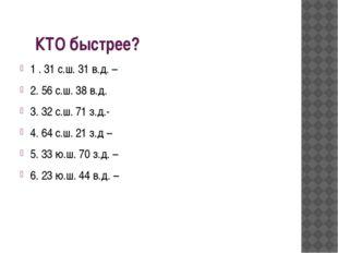 КТО быстрее? 1 . 31 с.ш. 31 в.д. – 2. 56 с.ш. 38 в.д. 3. 32 с.ш. 71 з.д.- 4.