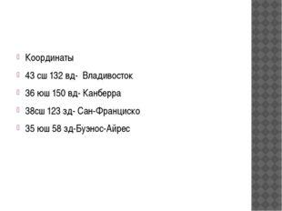 Координаты 43 сш 132 вд- Владивосток 36 юш 150 вд- Канберра 38сш 123 зд- Сан