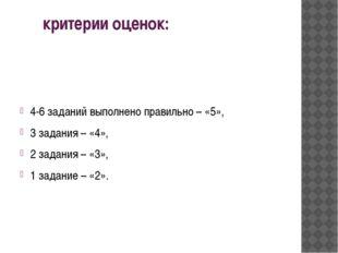 критерии оценок: 4-6 заданий выполнено правильно – «5», 3 задания – «4», 2 з