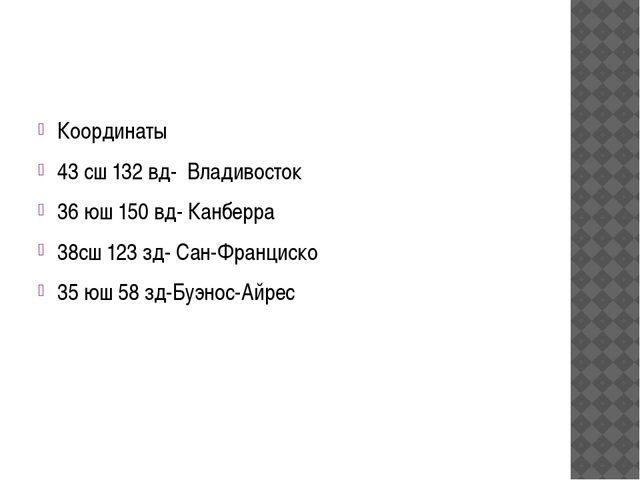 Координаты 43 сш 132 вд- Владивосток 36 юш 150 вд- Канберра 38сш 123 зд- Сан...