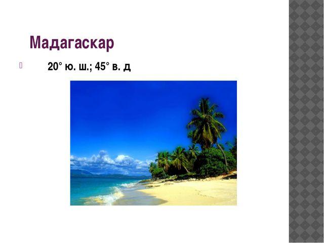 Мадагаскар 20° ю. ш.; 45° в. д