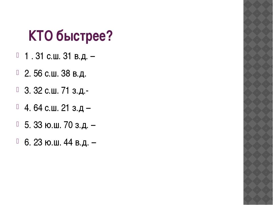 КТО быстрее? 1 . 31 с.ш. 31 в.д. – 2. 56 с.ш. 38 в.д. 3. 32 с.ш. 71 з.д.- 4....