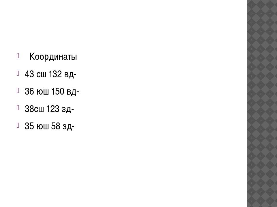 Координаты 43 сш 132 вд- 36 юш 150 вд- 38сш 123 зд- 35 юш 58 зд-