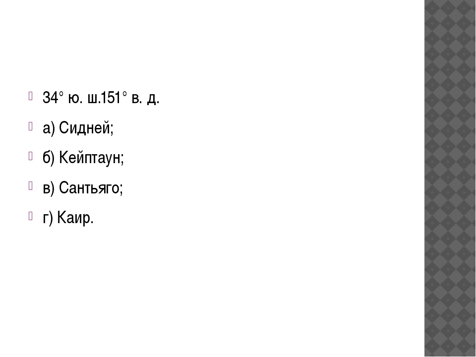 34° ю. ш.151° в. д. а) Сидней; б) Кейптаун; в) Сантьяго; г) Каир.