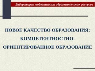 НОВОЕ КАЧЕСТВО ОБРАЗОВАНИЯ: КОМПЕТЕНТНОСТНО-ОРИЕНТИРОВАННОЕ ОБРАЗОВАНИЕ Лабор