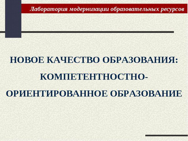 НОВОЕ КАЧЕСТВО ОБРАЗОВАНИЯ: КОМПЕТЕНТНОСТНО-ОРИЕНТИРОВАННОЕ ОБРАЗОВАНИЕ Лабор...
