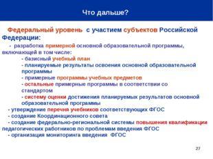 * Что дальше? Федеральный уровень с участием субъектов Российской Федерации:
