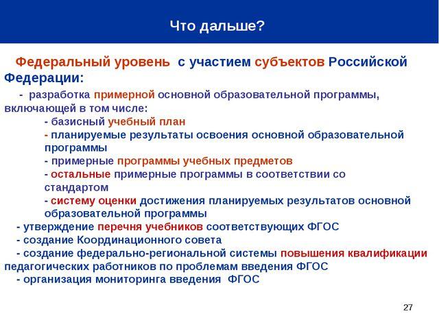 * Что дальше? Федеральный уровень с участием субъектов Российской Федерации:...