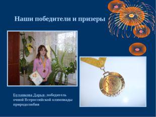 Наши победители и призеры Буланкова Дарья- победитель очной Всероссийской оли