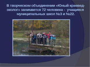 В творческом объединении «Юный краевед-эколог» занимается 72 человека - учащи