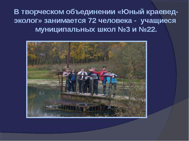 В творческом объединении «Юный краевед-эколог» занимается 72 человека - учащи...