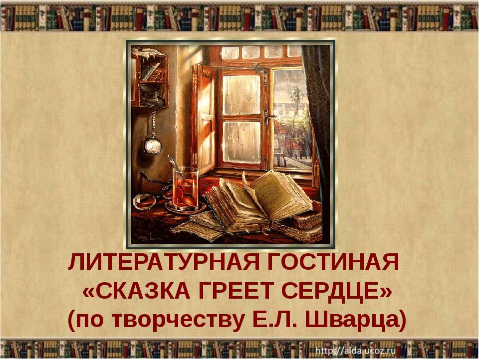 ЛИТЕРАТУРНАЯ ГОСТИНАЯ «СКАЗКА ГРЕЕТ СЕРДЦЕ» (по творчеству Е.Л. Шварца)