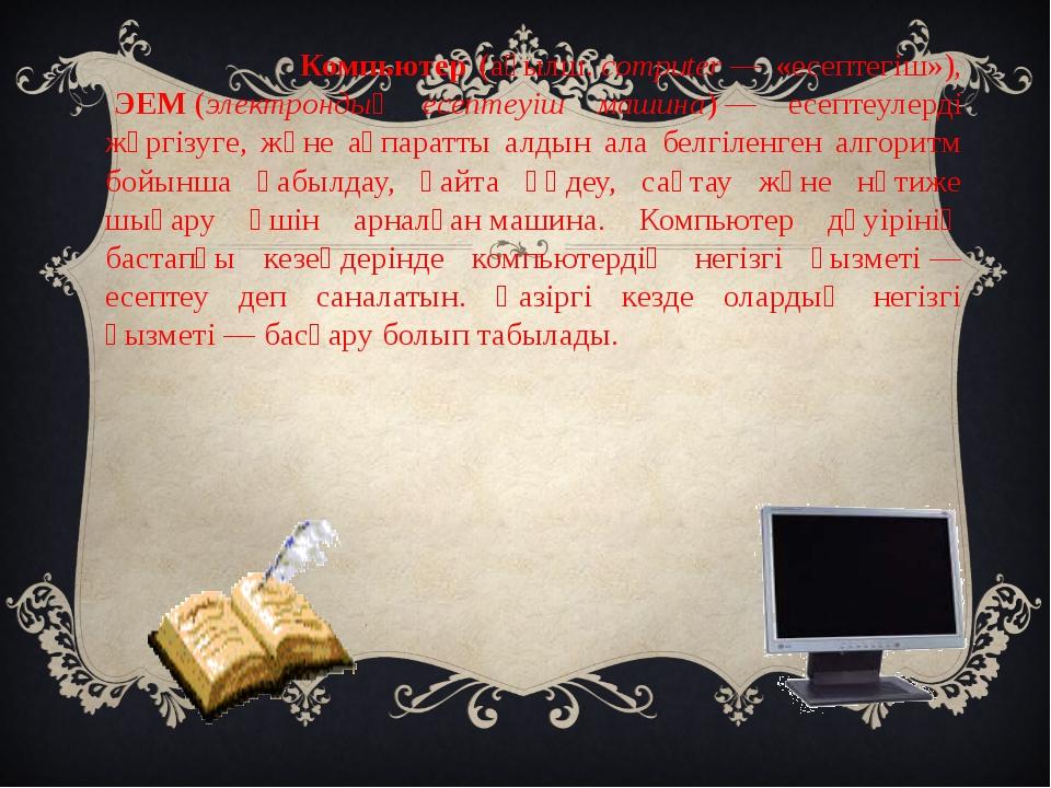 Компьютер (ағылш.computer— «есептегіш»), ЭЕМ(электрондық есептеуіш машин...