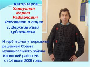 Автор герба Халиуллин Марат Рафаэлович Работает в лицее с. Верхние Киги худо