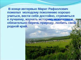 В конце интервью Марат Рафаэлович пожелал молодому поколению хорошо учиться,