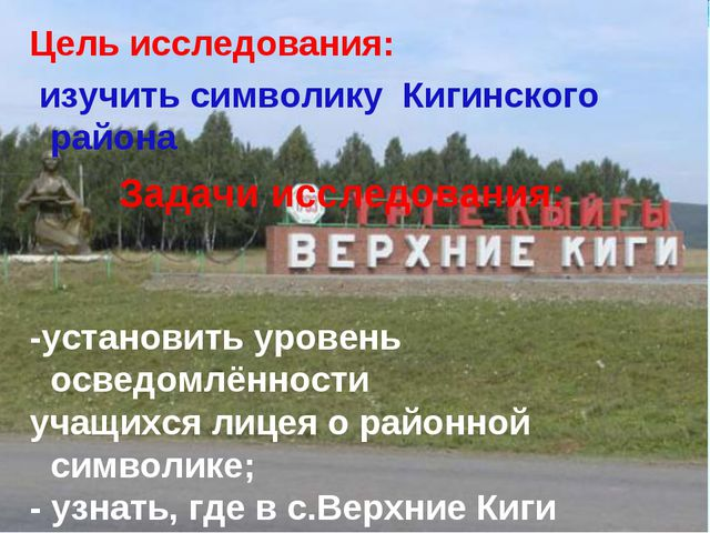 Цель исследования: изучить символику Кигинского района Задачи исследования: -...