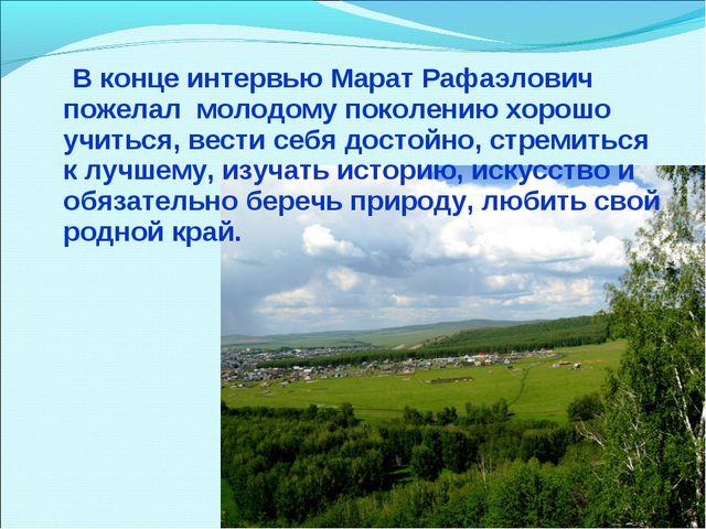 В конце интервью Марат Рафаэлович пожелал молодому поколению хорошо учиться,...