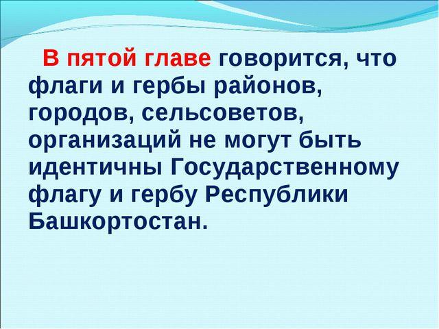 В пятой главе говорится, что флаги и гербы районов, городов, сельсоветов, ор...