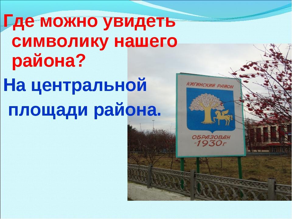 Где можно увидеть символику нашего района? На центральной площади района.