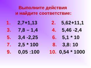 Выполните действия и найдите соответствие: 1. 2,7+1,13 2. 5,62+11,1 3. 7,8 –