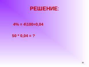 РЕШЕНИЕ: 4% = 4\100=0,04 50 * 0,04 = ? *