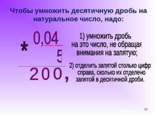 * Чтобы умножить десятичную дробь на натуральное число, надо: ашихмина