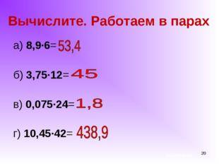 * Вычислите. Работаем в парах а) 8,9∙6= б) 3,75∙12= в) 0,075∙24= г) 10,45∙42=