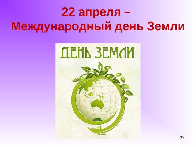 22 апреля – Международный день Земли *