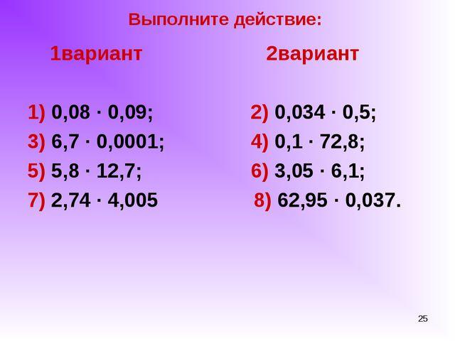 Выполните действие: 1вариант 2вариант 1) 0,08 ∙ 0,09;2) 0,034 ∙ 0,5; 3) 6,7...