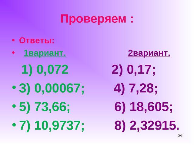 Проверяем : Ответы: 1вариант. 2вариант. 1) 0,072 2) 0,17; 3) 0,00067; 4) 7,28...