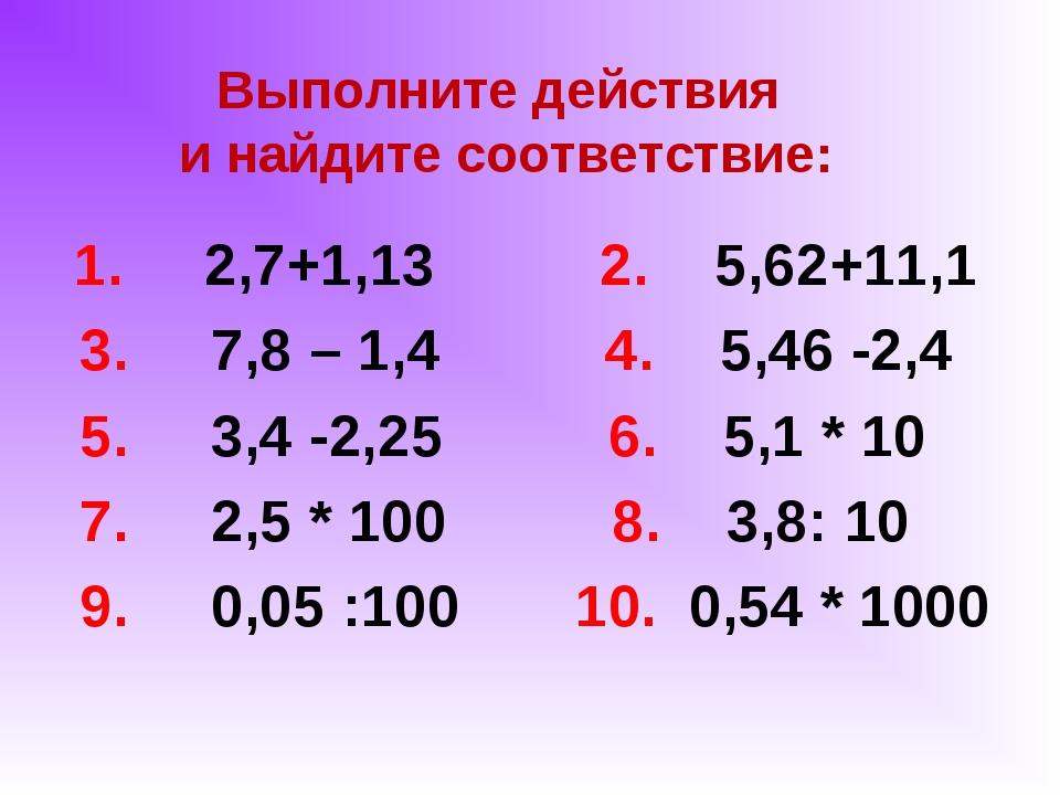 Выполните действия и найдите соответствие: 1. 2,7+1,13 2. 5,62+11,1 3. 7,8 –...