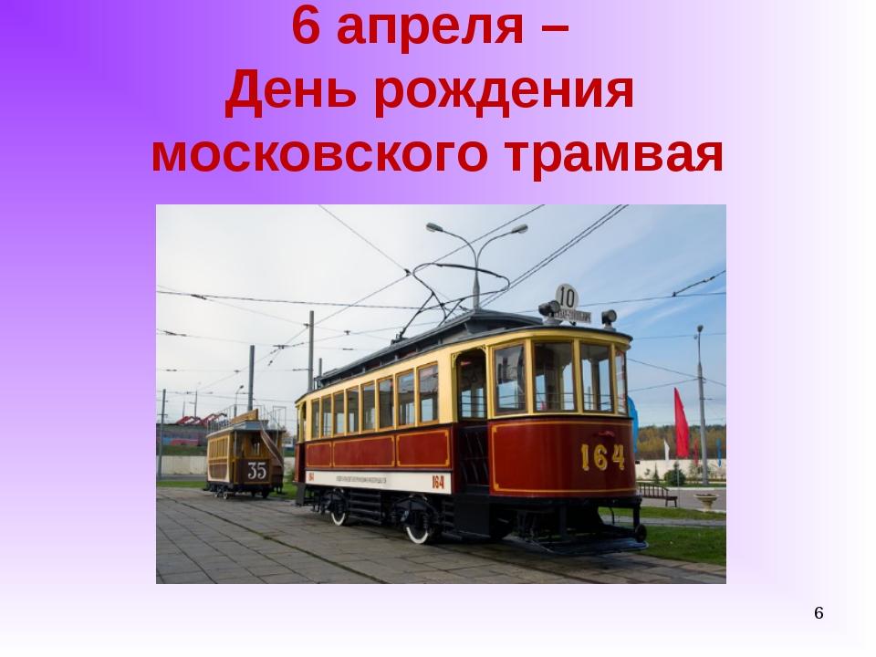 6 апреля – День рождения московского трамвая *