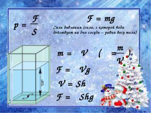 F = mg m = ρV Сила давления (сила, с которой вода действует на дно сосуда – р