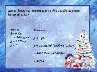 Какое давление оказывает на дно сосуда керосин высотой 0,5м? Дано: h= 0,5м ρ